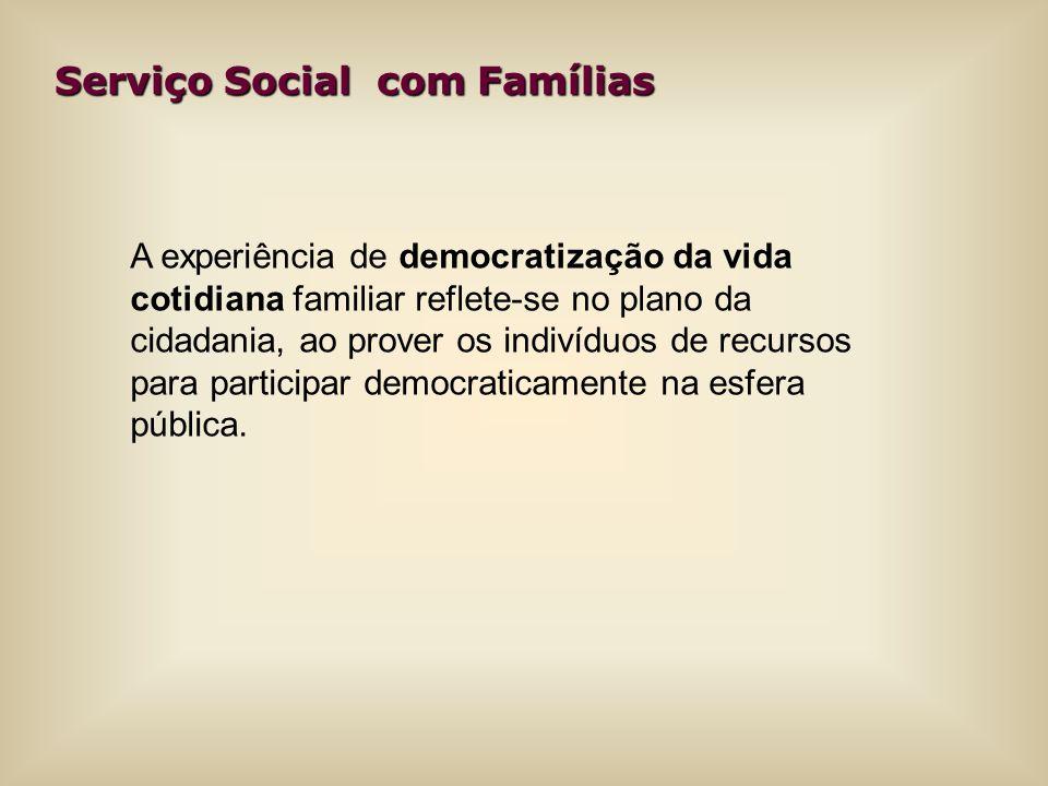 Serviço Social com Famílias A experiência de democratização da vida cotidiana familiar reflete-se no plano da cidadania, ao prover os indivíduos de re