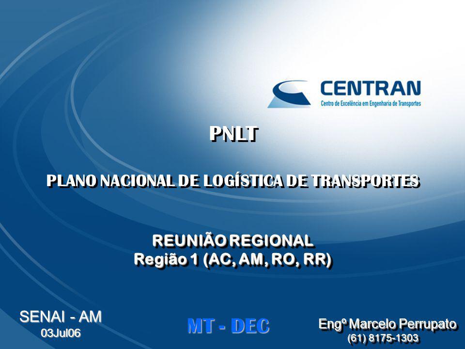PNLT PLANO NACIONAL DE LOGÍSTICA DE TRANSPORTES REUNIÃO REGIONAL Região 1 (AC, AM, RO, RR) PNLT PLANO NACIONAL DE LOGÍSTICA DE TRANSPORTES REUNIÃO REG