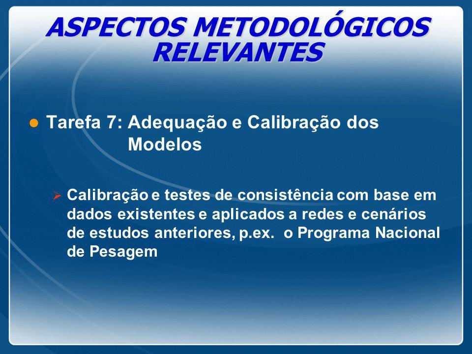 ASPECTOS METODOLÓGICOS RELEVANTES l Tarefa 7: Adequação e Calibração dos Modelos  Calibração e testes de consistência com base em dados existentes e