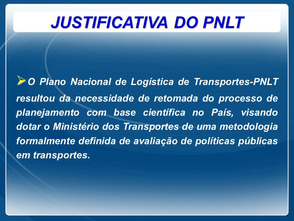 JUSTIFICATIVA DO PNLT   O Plano Nacional de Logística de Transportes-PNLT resultou da necessidade de retomada do processo de planejamento com base c