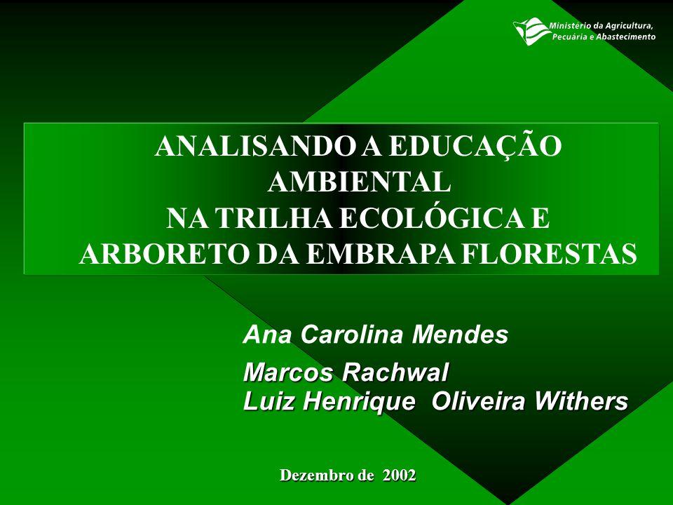 ANALISANDO A EDUCAÇÃO AMBIENTAL NA TRILHA ECOLÓGICA E ARBORETO DA EMBRAPA FLORESTAS Dezembro de 2002 Ana Carolina Mendes Marcos Rachwal Luiz Henrique