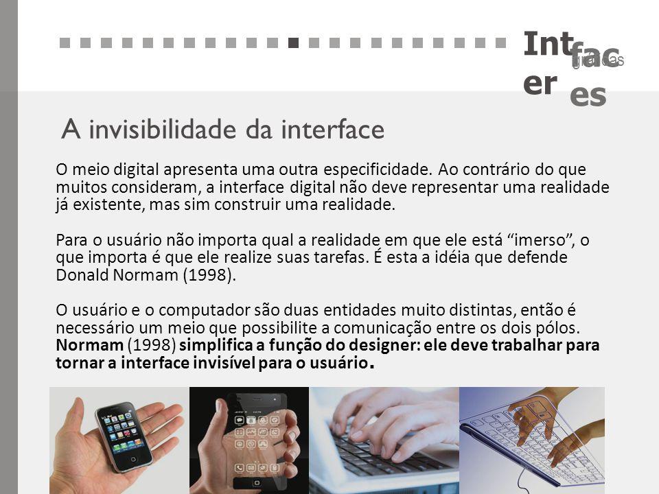 Int er fac es gráficas A invisibilidade da interface O meio digital apresenta uma outra especificidade. Ao contrário do que muitos consideram, a inter