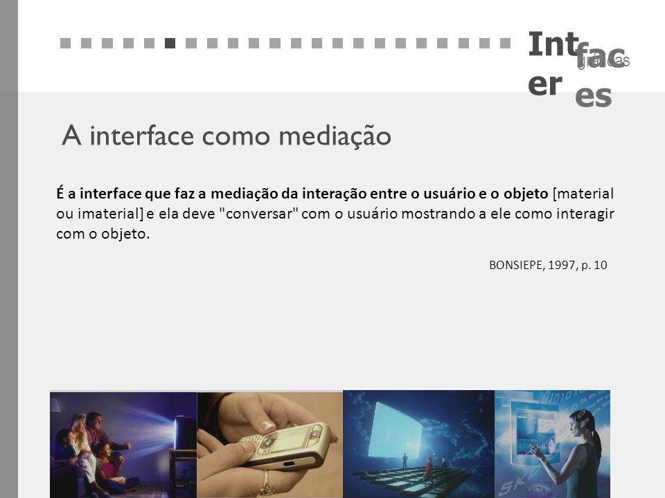 Int er fac es gráficas A interface como mediação É a interface que faz a mediação da interação entre o usuário e o objeto [material ou imaterial] e el