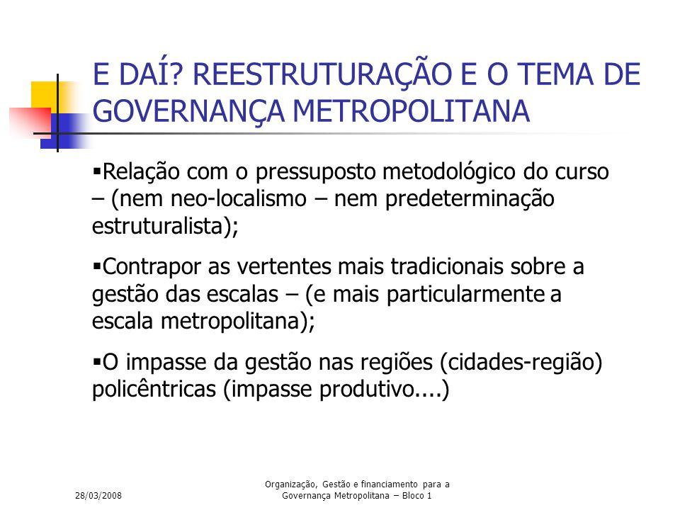28/03/2008 Organização, Gestão e financiamento para a Governança Metropolitana – Bloco 1 E DAÍ? REESTRUTURAÇÃO E O TEMA DE GOVERNANÇA METROPOLITANA 