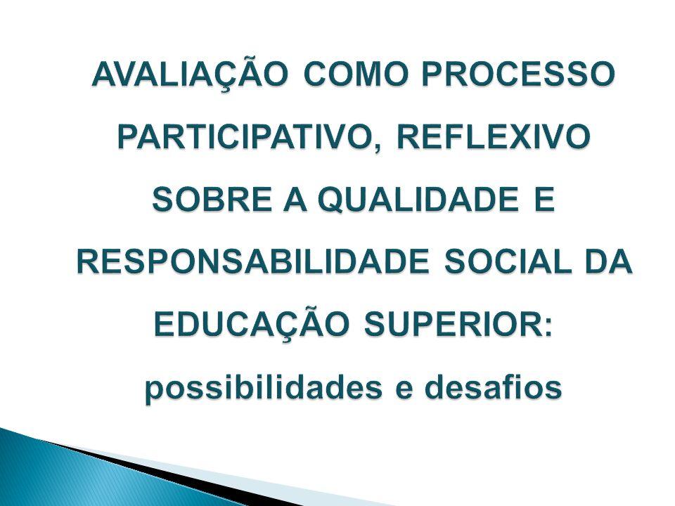 AVALIAÇÃO COMO PROCESSO PARTICIPATIVO, REFLEXIVO SOBRE A QUALIDADE E RESPONSABILIDADE SOCIAL DA EDUCAÇÃO SUPERIOR: possibilidades e desafios