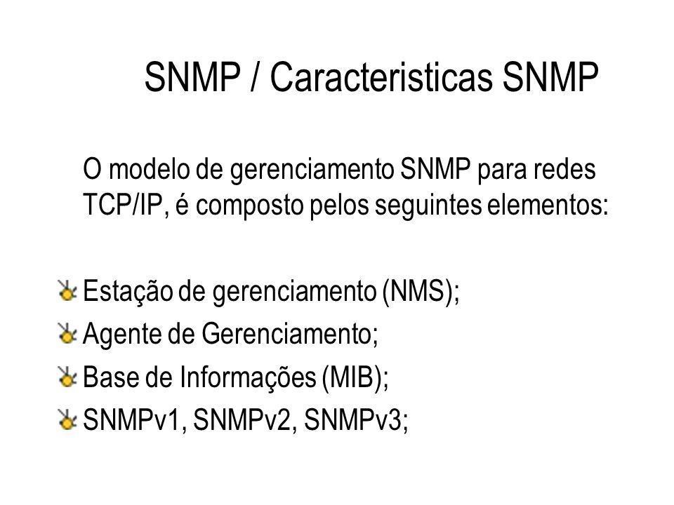 SNMP / Caracteristicas SNMP O modelo de gerenciamento SNMP para redes TCP/IP, é composto pelos seguintes elementos: Estação de gerenciamento (NMS); Ag