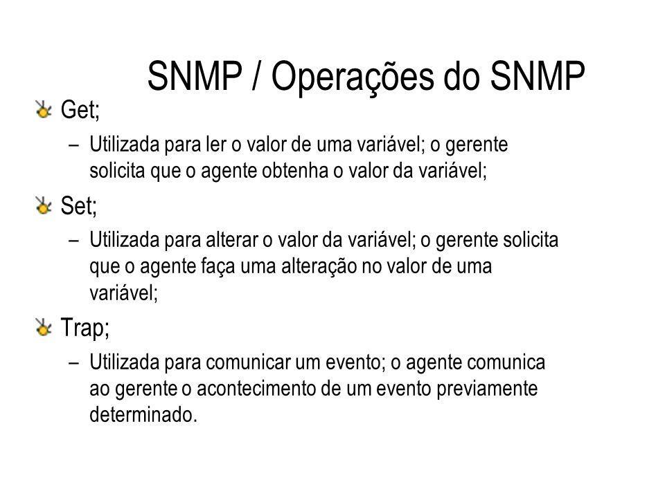 SNMP / Operações do SNMP Get; –Utilizada para ler o valor de uma variável; o gerente solicita que o agente obtenha o valor da variável; Set; –Utilizad