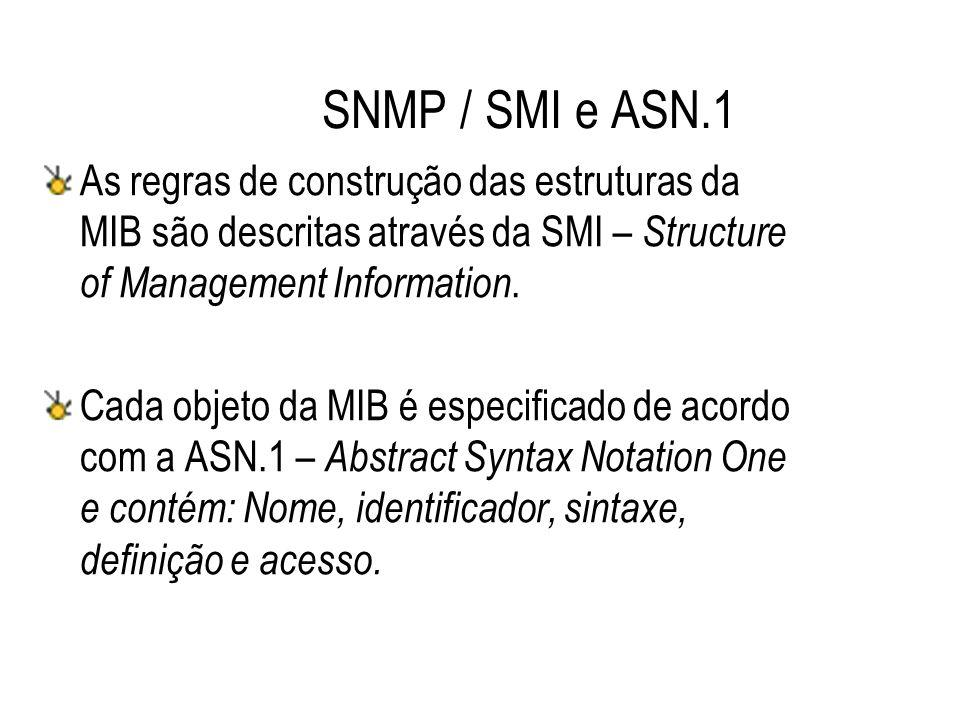 SNMP / SMI e ASN.1 As regras de construção das estruturas da MIB são descritas através da SMI – Structure of Management Information. Cada objeto da MI