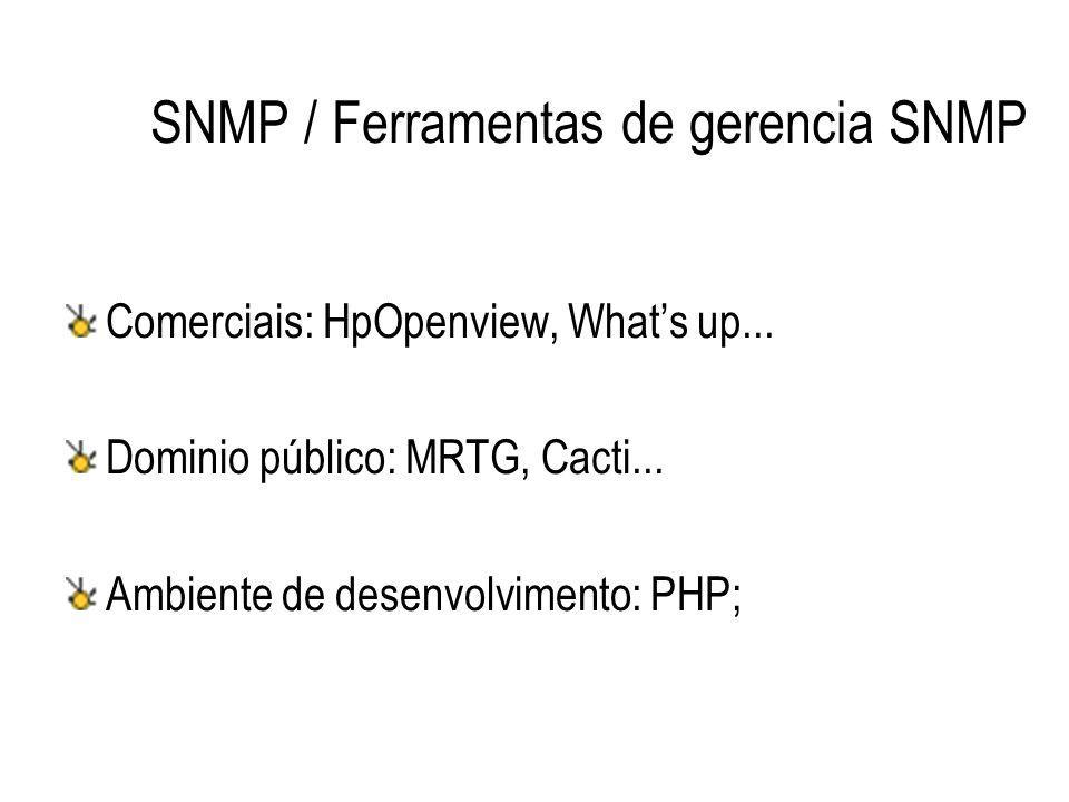SNMP / Ferramentas de gerencia SNMP Comerciais: HpOpenview, What's up... Dominio público: MRTG, Cacti... Ambiente de desenvolvimento: PHP;