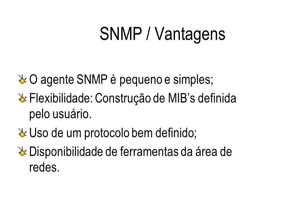 SNMP / Vantagens O agente SNMP é pequeno e simples; Flexibilidade: Construção de MIB's definida pelo usuário. Uso de um protocolo bem definido; Dispon