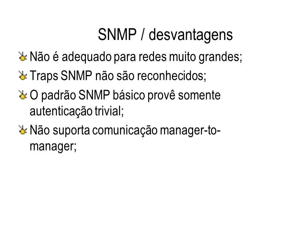 SNMP / desvantagens Não é adequado para redes muito grandes; Traps SNMP não são reconhecidos; O padrão SNMP básico provê somente autenticação trivial;