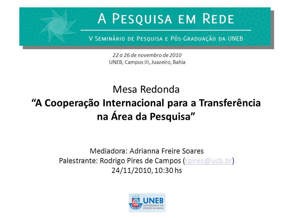 Mesa Redonda A Cooperação Internacional para a Transferência na Área da Pesquisa Mediadora: Adrianna Freire Soares Palestrante: Rodrigo Pires de Campos (rpires@ucb.br)rpires@ucb.br 24/11/2010, 10:30 hs 22 a 26 de novembro de 2010 UNEB, Campus III, Juazeiro, Bahia