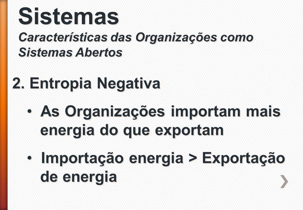 Sistemas Características das Organizações como Sistemas Abertos Sistemas Características das Organizações como Sistemas Abertos 2. Entropia Negativa A