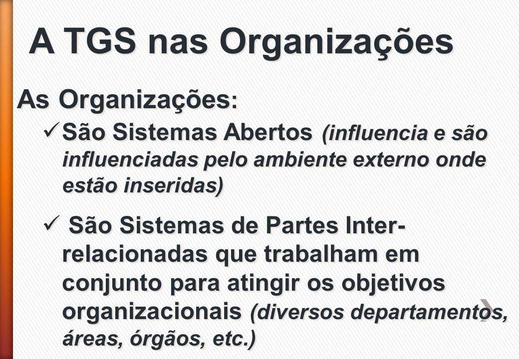 A TGS nas Organizações As Organizações : São Sistemas Abertos (influencia e são influenciadas pelo ambiente externo onde estão inseridas) São Sistemas