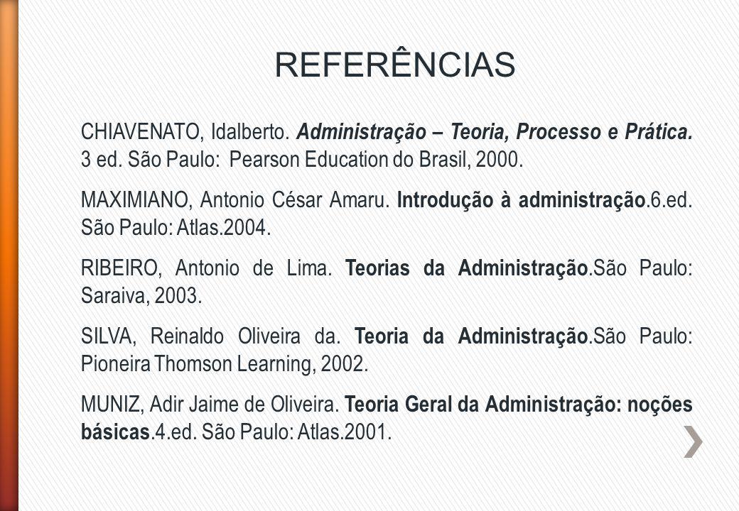 REFERÊNCIAS CHIAVENATO, Idalberto. Administração – Teoria, Processo e Prática. 3 ed. São Paulo: Pearson Education do Brasil, 2000. MAXIMIANO, Antonio