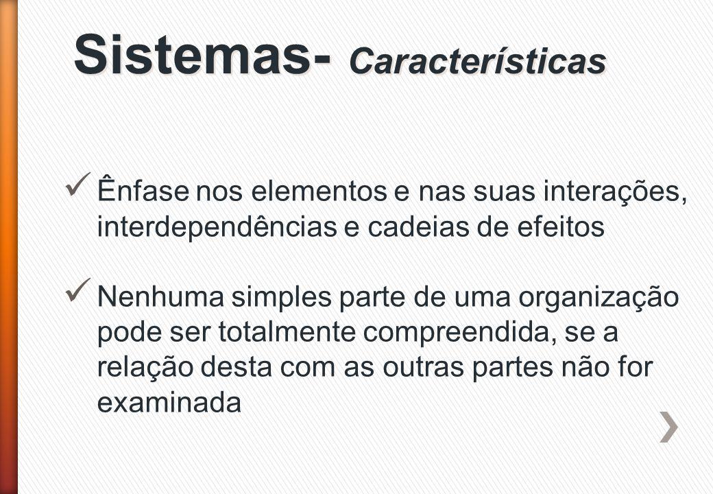 Sistemas- Características Ênfase nos elementos e nas suas interações, interdependências e cadeias de efeitos Nenhuma simples parte de uma organização