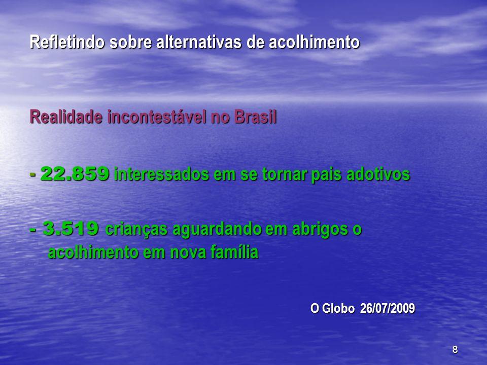 8 Refletindo sobre alternativas de acolhimento Realidade incontestável no Brasil - 22.859 interessados em se tornar pais adotivos - 3.519 crianças aguardando em abrigos o acolhimento em nova família O Globo 26/07/2009 O Globo 26/07/2009