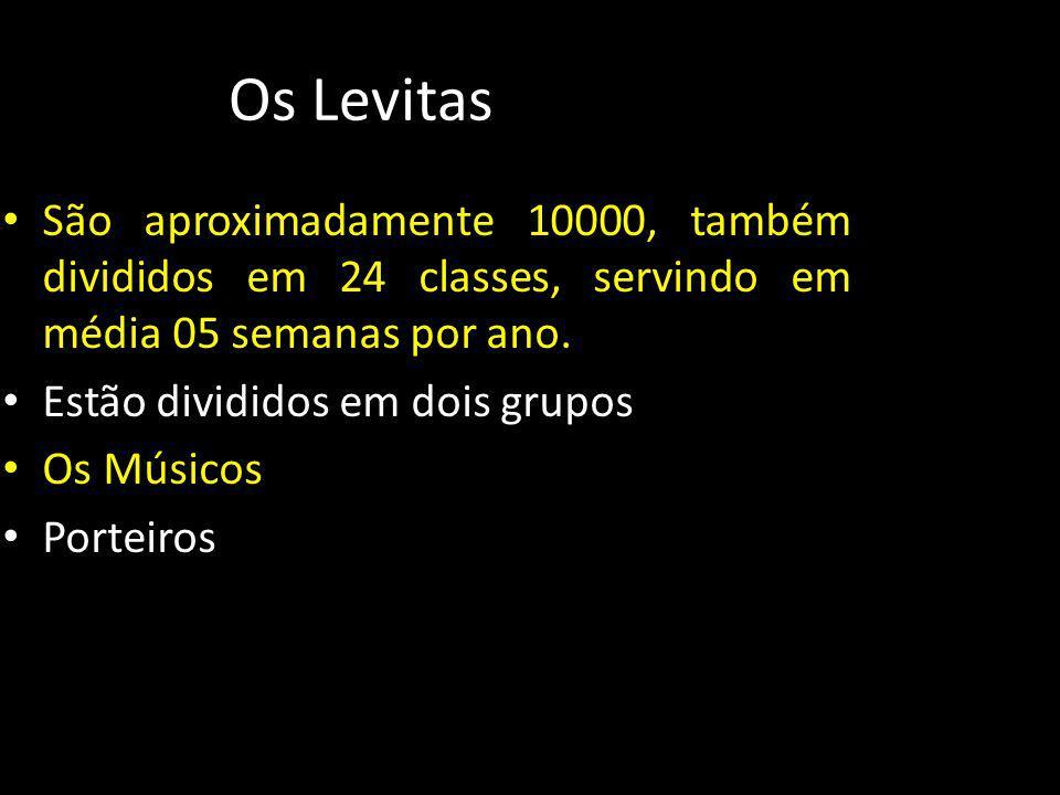 Os Levitas São aproximadamente 10000, também divididos em 24 classes, servindo em média 05 semanas por ano. Estão divididos em dois grupos Os Músicos