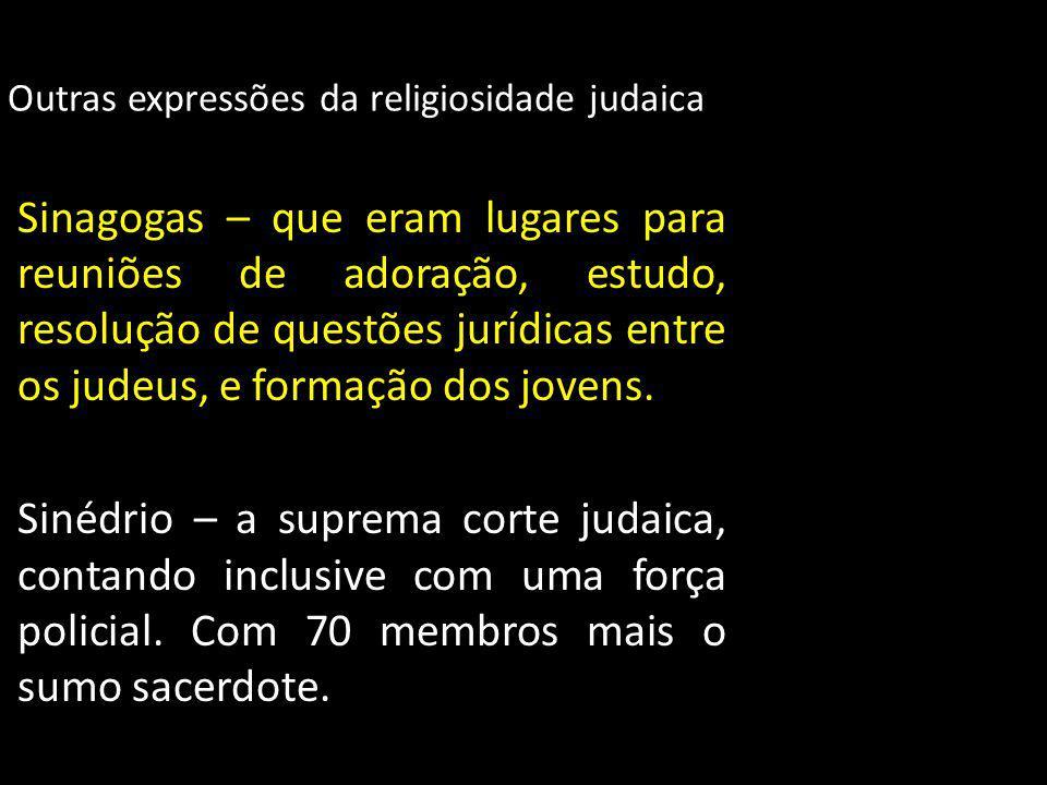 Outras expressões da religiosidade judaica Sinagogas – que eram lugares para reuniões de adoração, estudo, resolução de questões jurídicas entre os ju