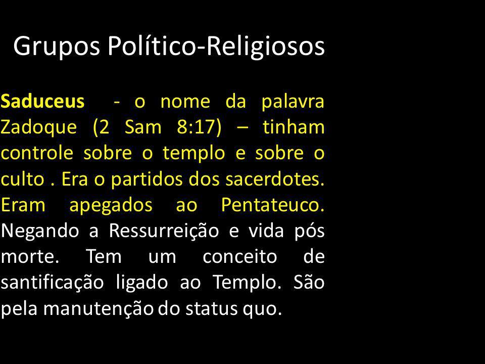 Grupos Político-Religiosos Saduceus - o nome da palavra Zadoque (2 Sam 8:17) – tinham controle sobre o templo e sobre o culto. Era o partidos dos sace