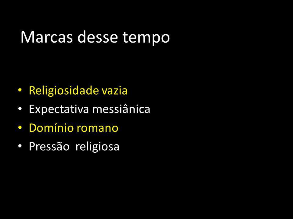 Marcas desse tempo Religiosidade vazia Expectativa messiânica Domínio romano Pressão religiosa