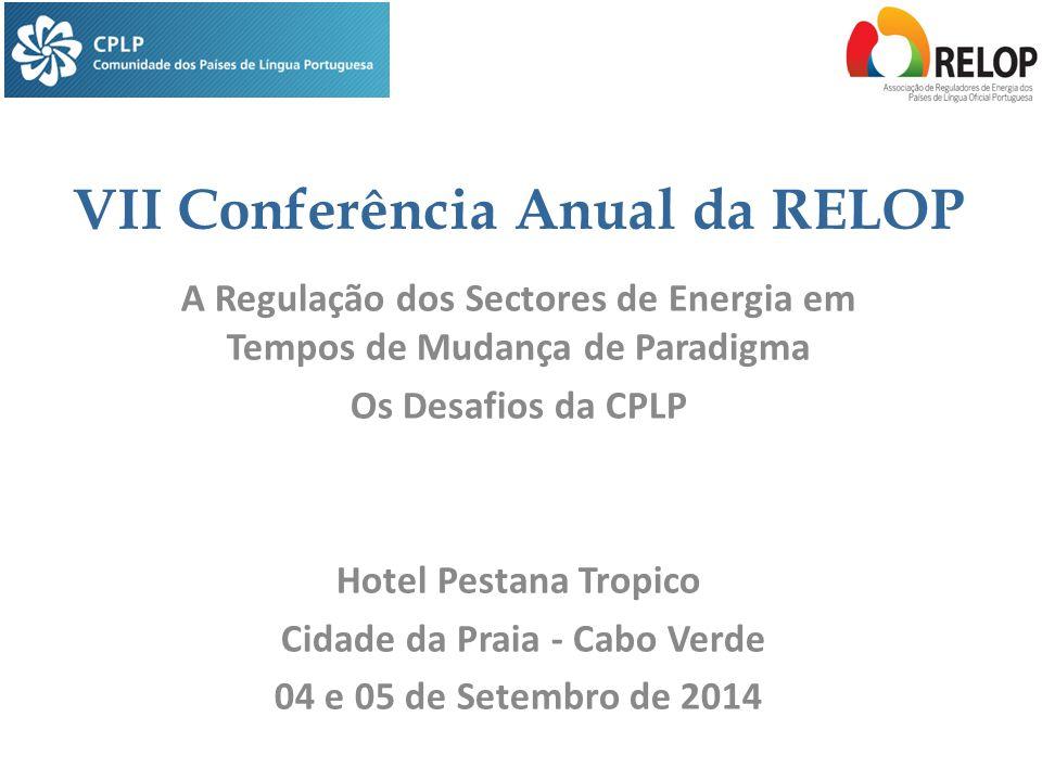 VII Conferência Anual da RELOP A Regulação dos Sectores de Energia em Tempos de Mudança de Paradigma Os Desafios da CPLP Hotel Pestana Tropico Cidade da Praia - Cabo Verde 04 e 05 de Setembro de 2014