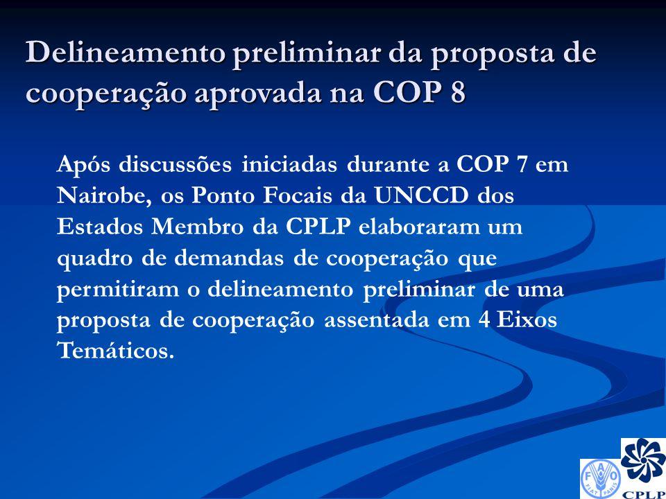 Delineamento preliminar da proposta de cooperação aprovada na COP 8 Após discussões iniciadas durante a COP 7 em Nairobe, os Ponto Focais da UNCCD dos Estados Membro da CPLP elaboraram um quadro de demandas de cooperação que permitiram o delineamento preliminar de uma proposta de cooperação assentada em 4 Eixos Temáticos.