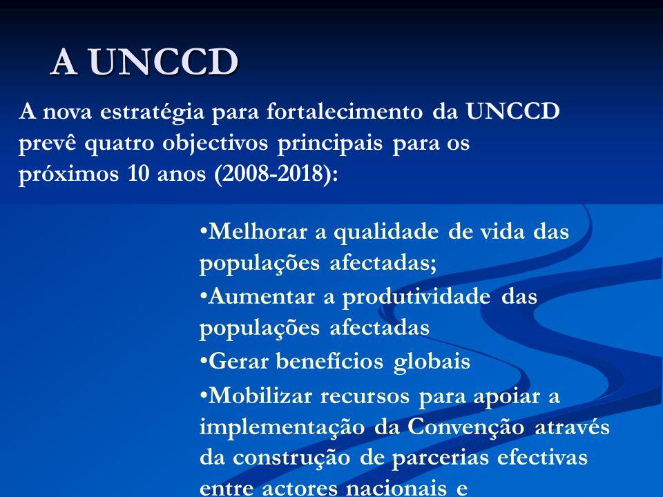 A UNCCD A UNCCD A nova estratégia para fortalecimento da UNCCD prevê quatro objectivos principais para os próximos 10 anos (2008-2018): Melhorar a qualidade de vida das populações afectadas; Aumentar a produtividade das populações afectadas Gerar benefícios globais Mobilizar recursos para apoiar a implementação da Convenção através da construção de parcerias efectivas entre actores nacionais e internacionais.