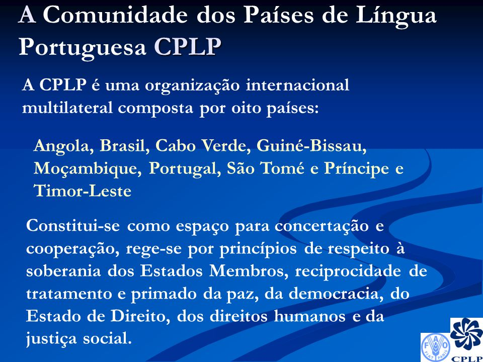 A CPLP A Comunidade dos Países de Língua Portuguesa CPLP A CPLP é uma organização internacional multilateral composta por oito países: Angola, Brasil, Cabo Verde, Guiné-Bissau, Moçambique, Portugal, São Tomé e Príncipe e Timor-Leste Constitui-se como espaço para concertação e cooperação, rege-se por princípios de respeito à soberania dos Estados Membros, reciprocidade de tratamento e primado da paz, da democracia, do Estado de Direito, dos direitos humanos e da justiça social.