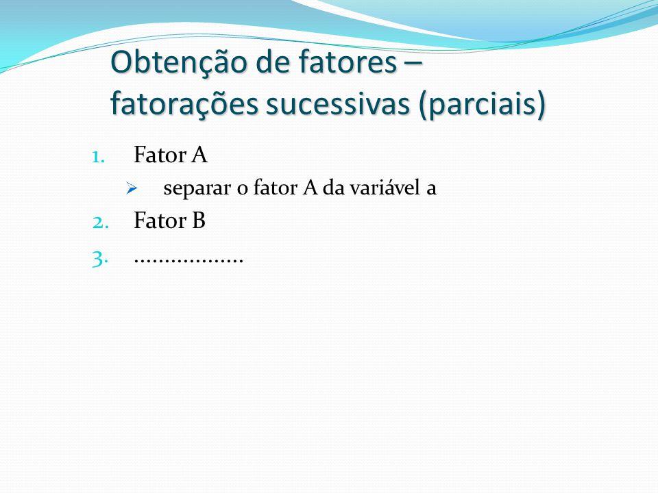 Obtenção de fatores – fatorações sucessivas (parciais) 1.Fator A  separar o fator A da variável a 2.Fator B 3...................