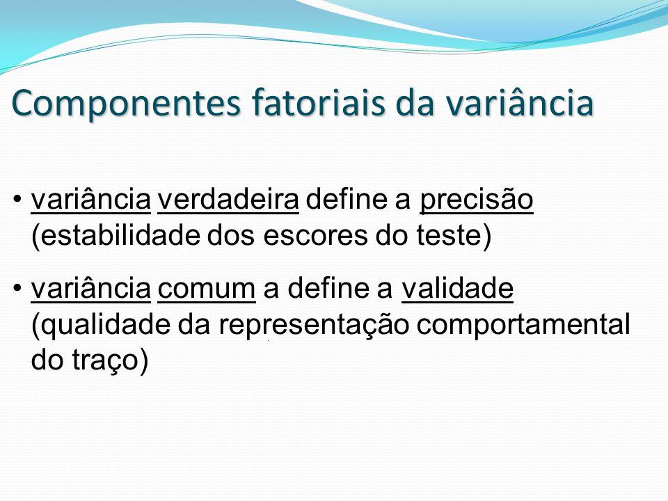 Componentes fatoriais da variância. variância verdadeira define a precisão (estabilidade dos escores do teste) variância comum a define a validade (qu