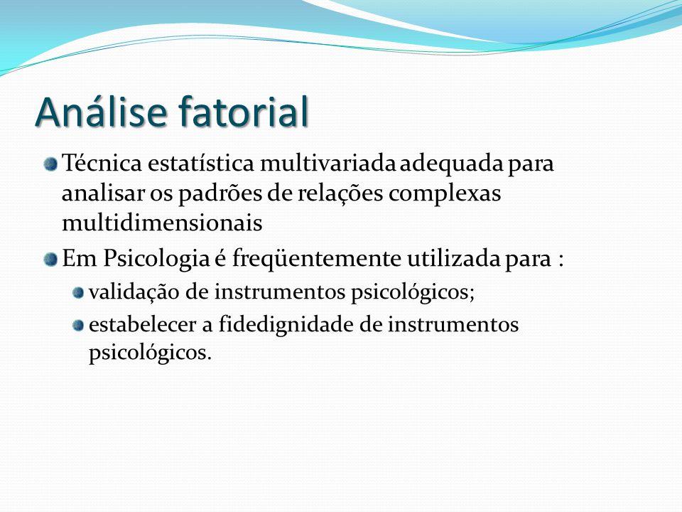 Análise fatorial Técnica estatística multivariada adequada para analisar os padrões de relações complexas multidimensionais Em Psicologia é freqüentemente utilizada para : validação de instrumentos psicológicos; estabelecer a fidedignidade de instrumentos psicológicos.
