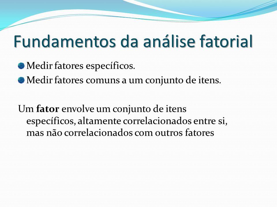 Fundamentos da análise fatorial Medir fatores específicos. Medir fatores comuns a um conjunto de itens. Um fator envolve um conjunto de itens específi