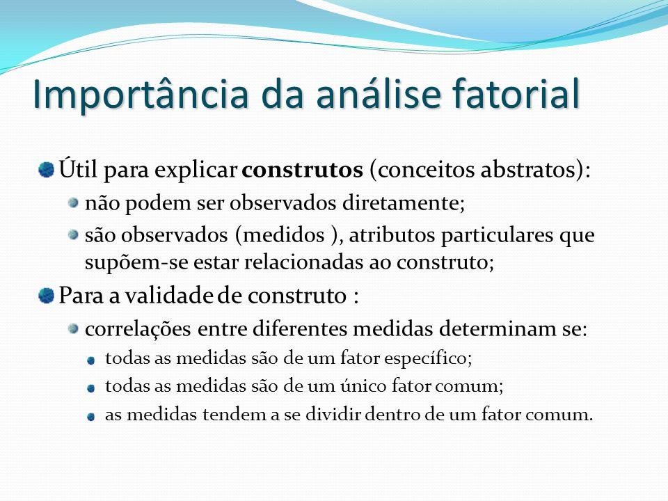 Importância da análise fatorial Útil para explicar construtos (conceitos abstratos): não podem ser observados diretamente; são observados (medidos ), atributos particulares que supõem-se estar relacionadas ao construto; Para a validade de construto : correlações entre diferentes medidas determinam se: todas as medidas são de um fator específico; todas as medidas são de um único fator comum; as medidas tendem a se dividir dentro de um fator comum.