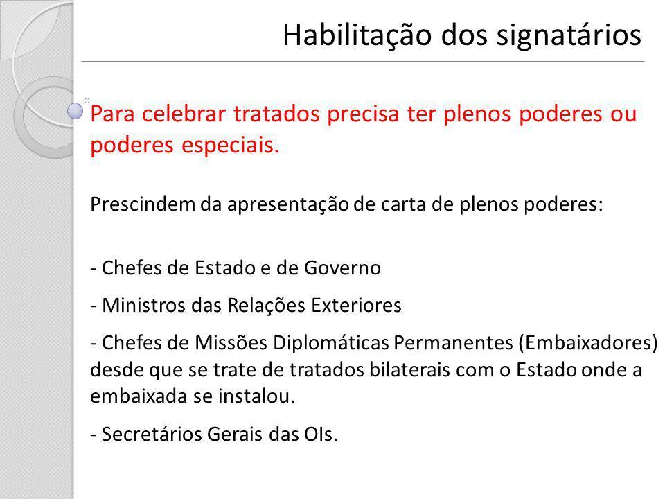 Habilitação dos signatários Para celebrar tratados precisa ter plenos poderes ou poderes especiais. Prescindem da apresentação de carta de plenos pode
