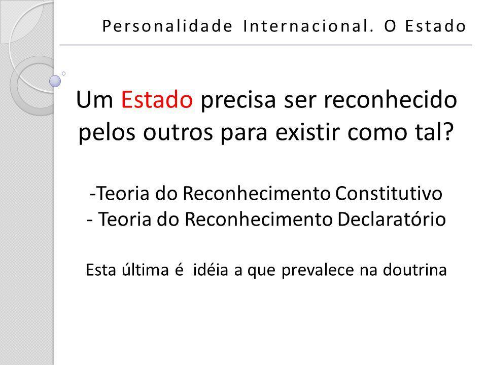 Um Estado precisa ser reconhecido pelos outros para existir como tal? -Teoria do Reconhecimento Constitutivo - Teoria do Reconhecimento Declaratório E
