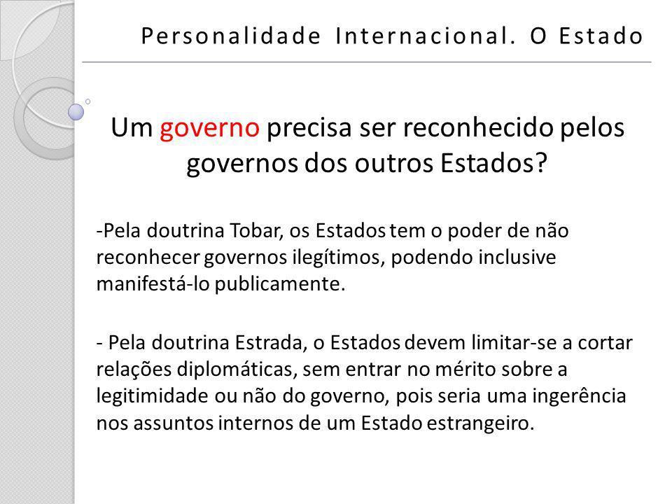 Um governo precisa ser reconhecido pelos governos dos outros Estados? -Pela doutrina Tobar, os Estados tem o poder de não reconhecer governos ilegítim