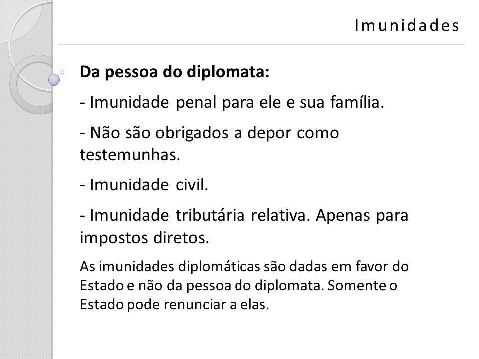 Da pessoa do diplomata: - Imunidade penal para ele e sua família. - Não são obrigados a depor como testemunhas. - Imunidade civil. - Imunidade tributá