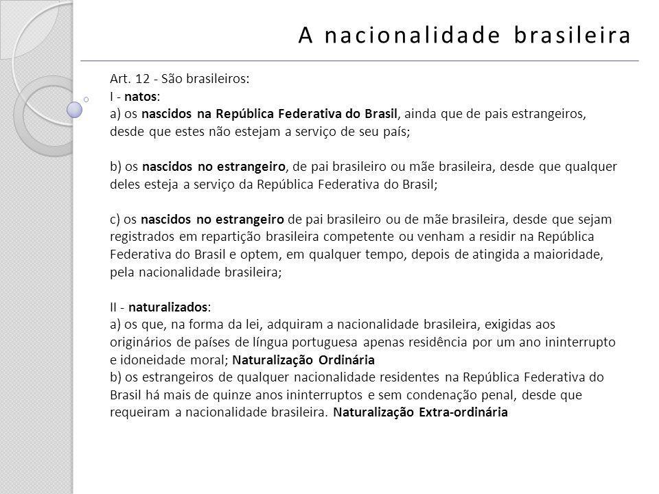 A nacionalidade brasileira Art. 12 - São brasileiros: I - natos: a) os nascidos na República Federativa do Brasil, ainda que de pais estrangeiros, des