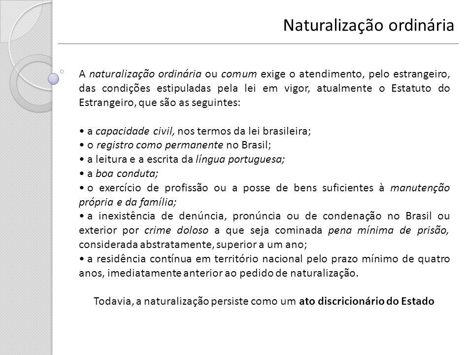 Naturalização ordinária A naturalização ordinária ou comum exige o atendimento, pelo estrangeiro, das condições estipuladas pela lei em vigor, atualme