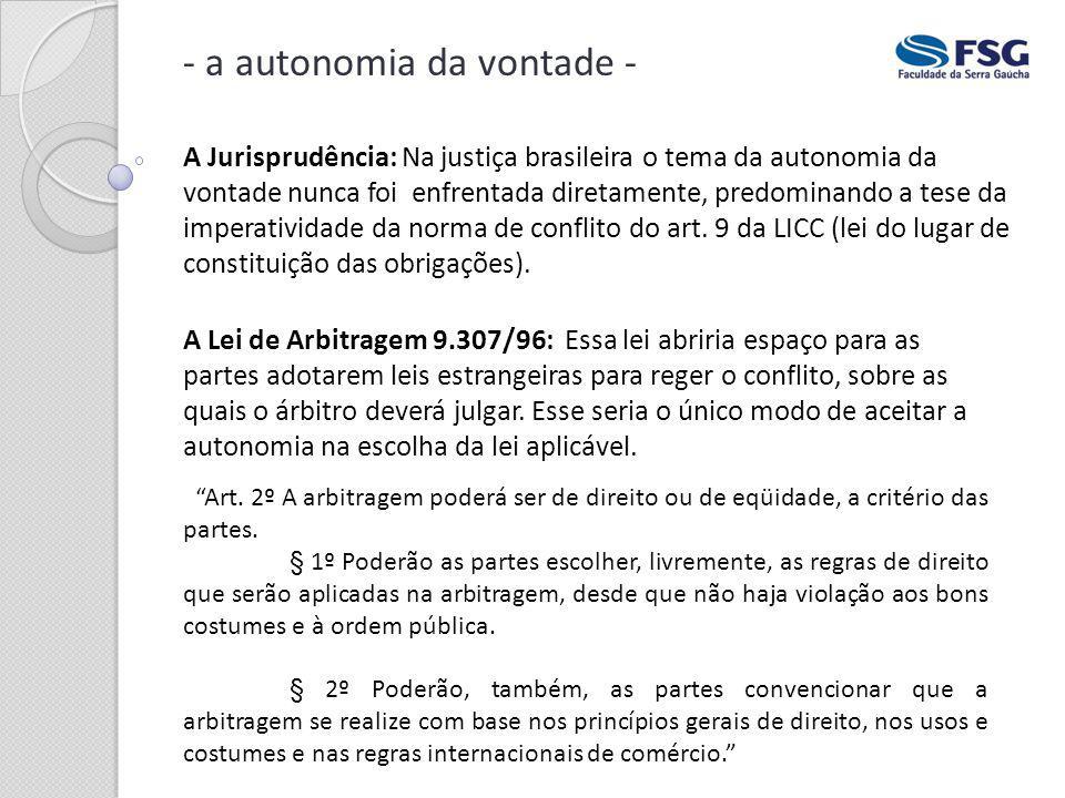 - a autonomia da vontade - A Jurisprudência: Na justiça brasileira o tema da autonomia da vontade nunca foi enfrentada diretamente, predominando a tes