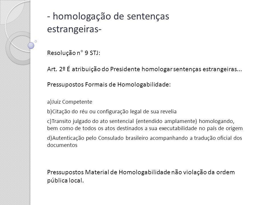 - homologação de sentenças estrangeiras- Resolução n° 9 STJ: Art. 2º É atribuição do Presidente homologar sentenças estrangeiras... Pressupostos Forma