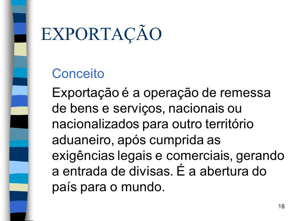 16 EXPORTAÇÃO Conceito Exportação é a operação de remessa de bens e serviços, nacionais ou nacionalizados para outro território aduaneiro, após cumprida as exigências legais e comerciais, gerando a entrada de divisas.