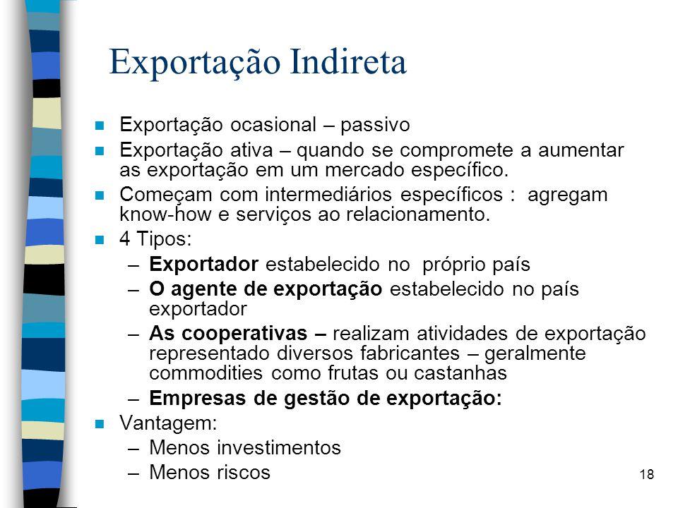 18 Exportação Indireta n Exportação ocasional – passivo n Exportação ativa – quando se compromete a aumentar as exportação em um mercado específico.