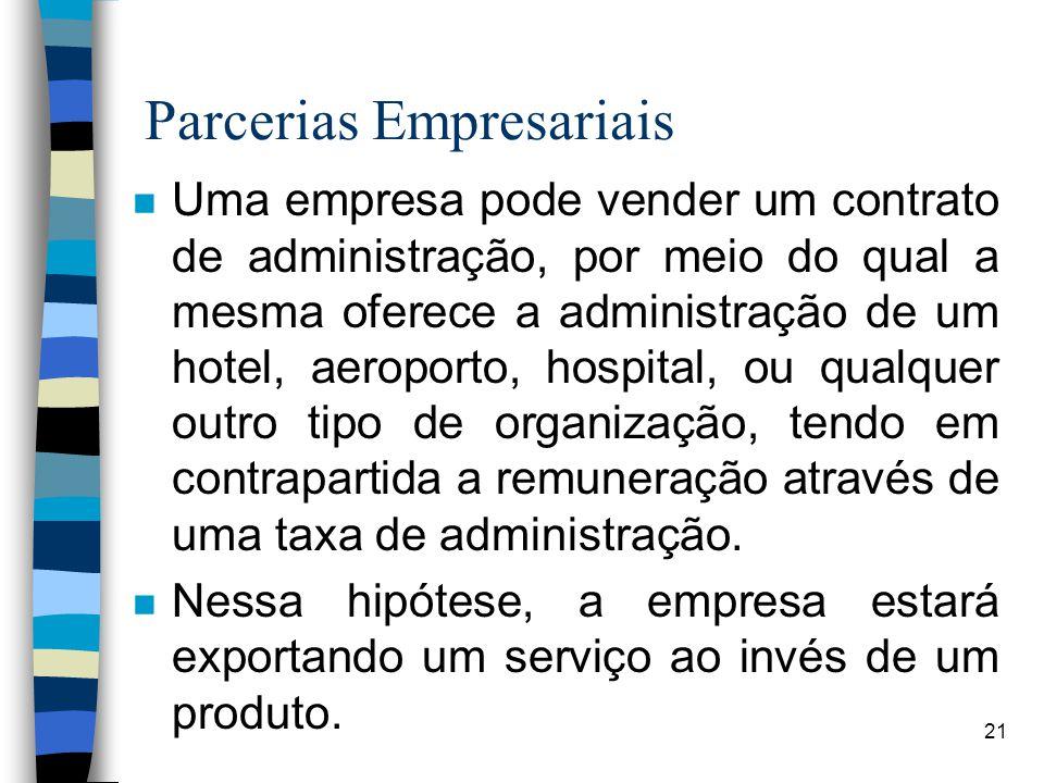 21 Parcerias Empresariais n Uma empresa pode vender um contrato de administração, por meio do qual a mesma oferece a administração de um hotel, aeroporto, hospital, ou qualquer outro tipo de organização, tendo em contrapartida a remuneração através de uma taxa de administração.