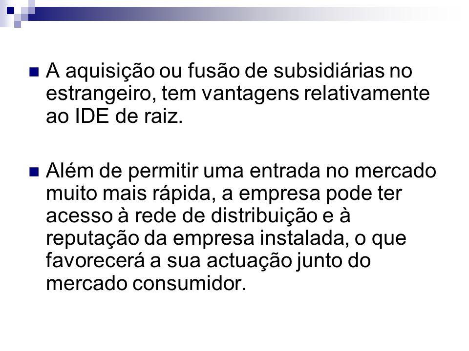 A aquisição ou fusão de subsidiárias no estrangeiro, tem vantagens relativamente ao IDE de raiz. Além de permitir uma entrada no mercado muito mais rá