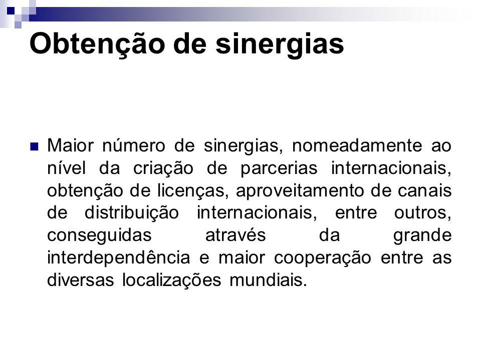 Obtenção de sinergias Maior número de sinergias, nomeadamente ao nível da criação de parcerias internacionais, obtenção de licenças, aproveitamento de canais de distribuição internacionais, entre outros, conseguidas através da grande interdependência e maior cooperação entre as diversas localizações mundiais.