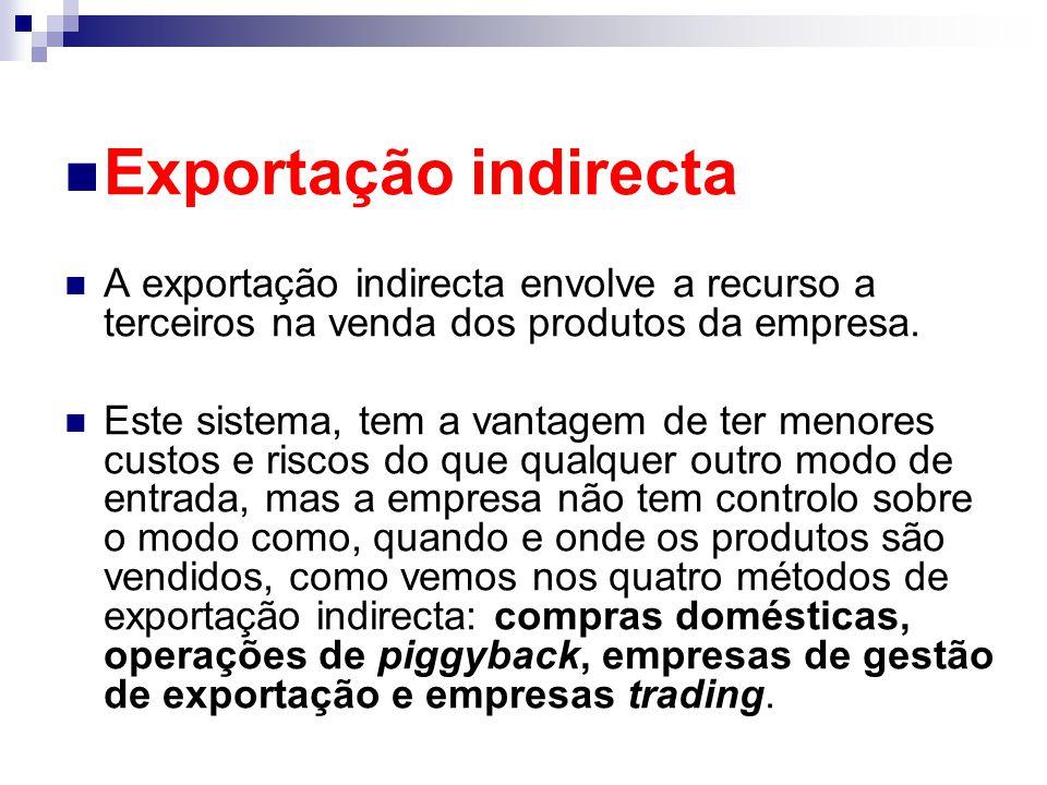 Exportação indirecta A exportação indirecta envolve a recurso a terceiros na venda dos produtos da empresa. Este sistema, tem a vantagem de ter menore