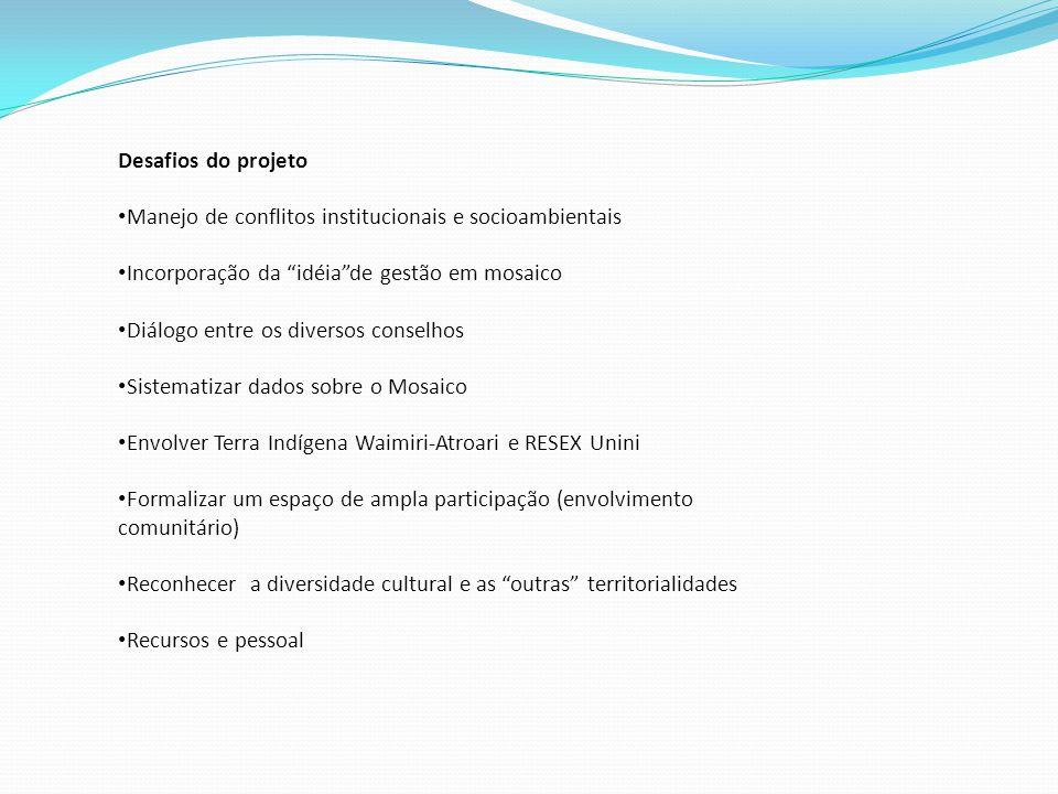 Desafios do projeto Manejo de conflitos institucionais e socioambientais Incorporação da idéia de gestão em mosaico Diálogo entre os diversos conselhos Sistematizar dados sobre o Mosaico Envolver Terra Indígena Waimiri-Atroari e RESEX Unini Formalizar um espaço de ampla participação (envolvimento comunitário) Reconhecer a diversidade cultural e as outras territorialidades Recursos e pessoal