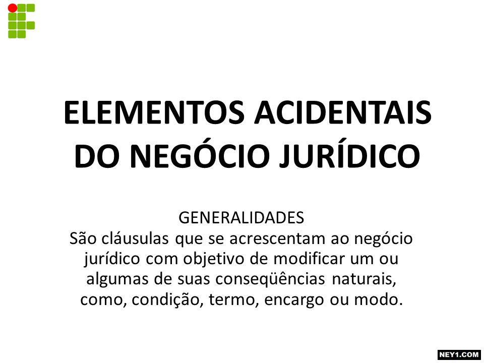 ELEMENTOS ACIDENTAIS DO NEGÓCIO JURÍDICO GENERALIDADES São cláusulas que se acrescentam ao negócio jurídico com objetivo de modificar um ou algumas de suas conseqüências naturais, como, condição, termo, encargo ou modo.